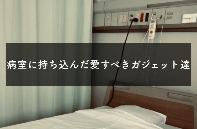 病室に持ち込んだい愛すべきガジェット達